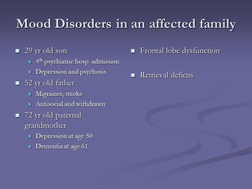 Mood Disorders in an affected family 29 yr old son 29 yr old son 4 th psychiatric hosp. admission 4 th psychiatric hosp. admission Depression and psyc