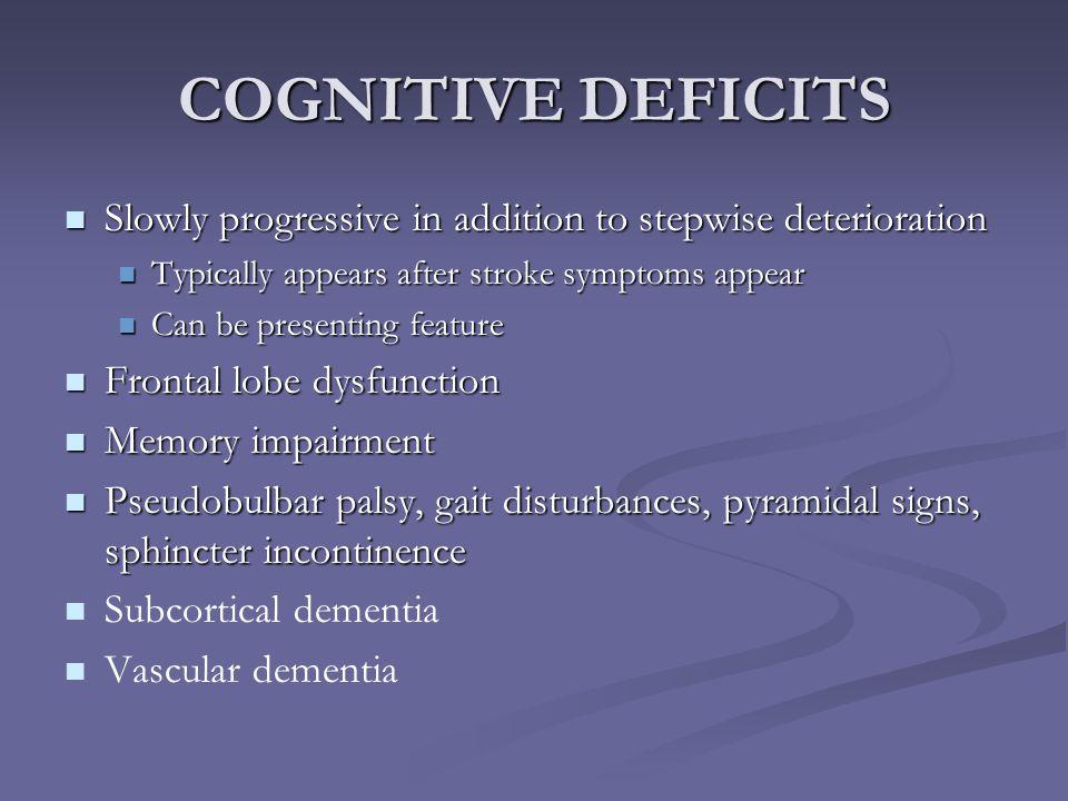 COGNITIVE DEFICITS Slowly progressive in addition to stepwise deterioration Slowly progressive in addition to stepwise deterioration Typically appears