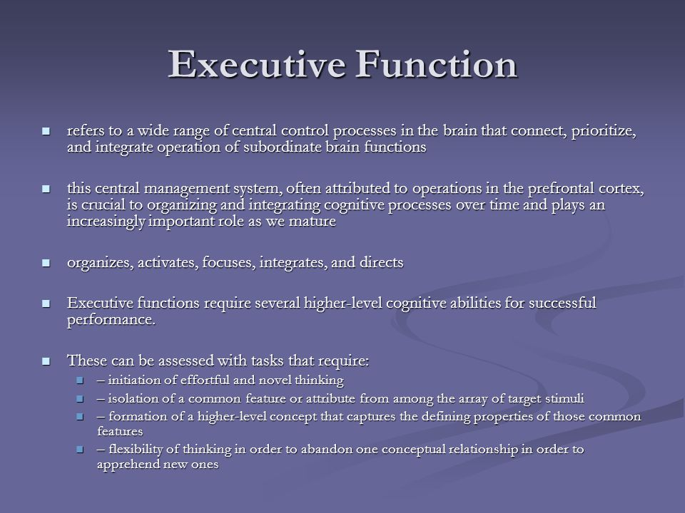 Executive Function refers to a wide range of central control processes in the brain that connect, prioritize, and integrate operation of subordinate b