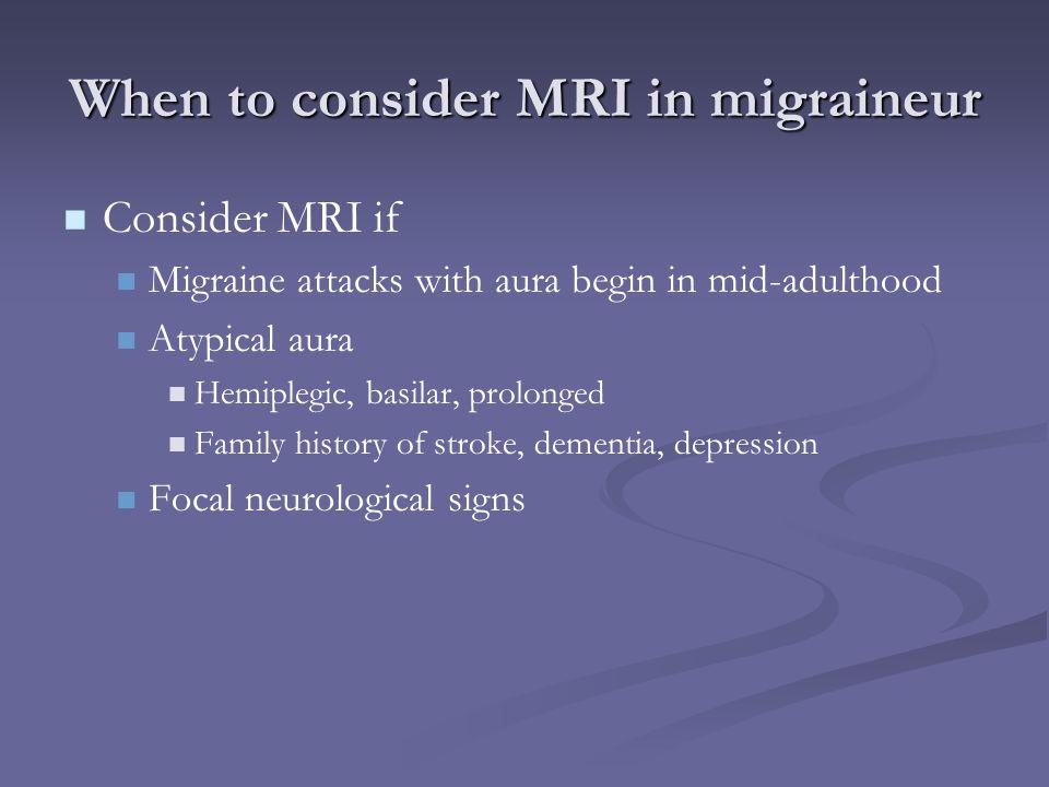 When to consider MRI in migraineur Consider MRI if Migraine attacks with aura begin in mid-adulthood Atypical aura Hemiplegic, basilar, prolonged Fami