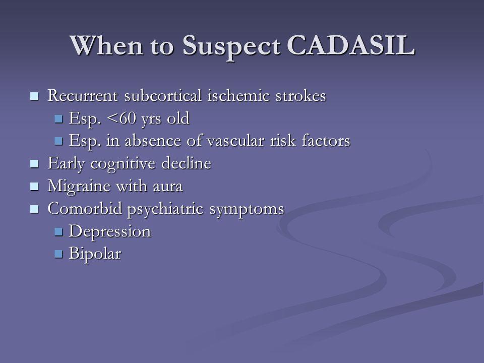 When to Suspect CADASIL Recurrent subcortical ischemic strokes Recurrent subcortical ischemic strokes Esp. <60 yrs old Esp. <60 yrs old Esp. in absenc