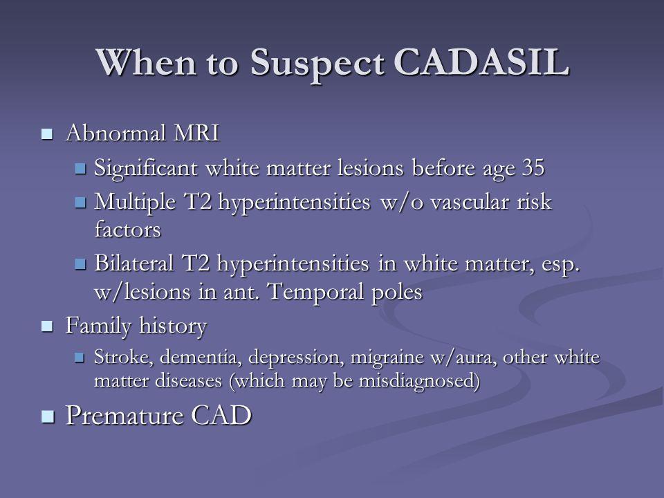 When to Suspect CADASIL Abnormal MRI Abnormal MRI Significant white matter lesions before age 35 Significant white matter lesions before age 35 Multip