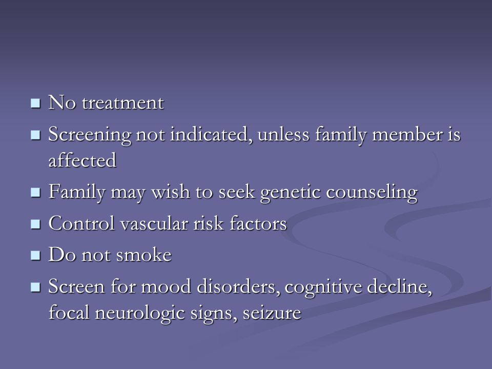 No treatment No treatment Screening not indicated, unless family member is affected Screening not indicated, unless family member is affected Family m