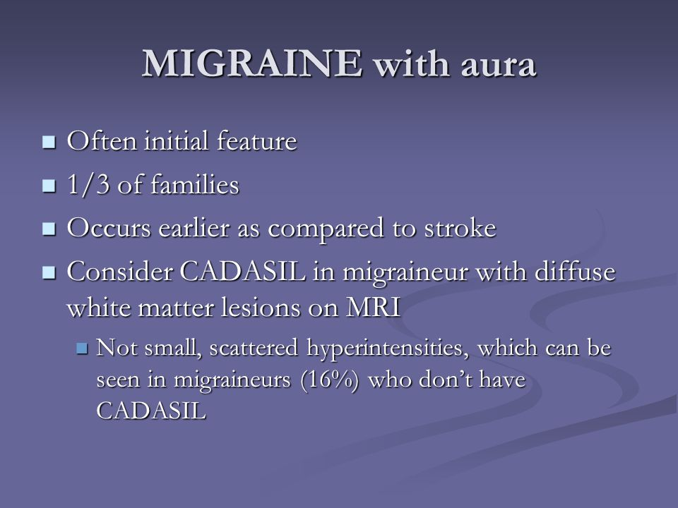 MIGRAINE with aura Often initial feature Often initial feature 1/3 of families 1/3 of families Occurs earlier as compared to stroke Occurs earlier as