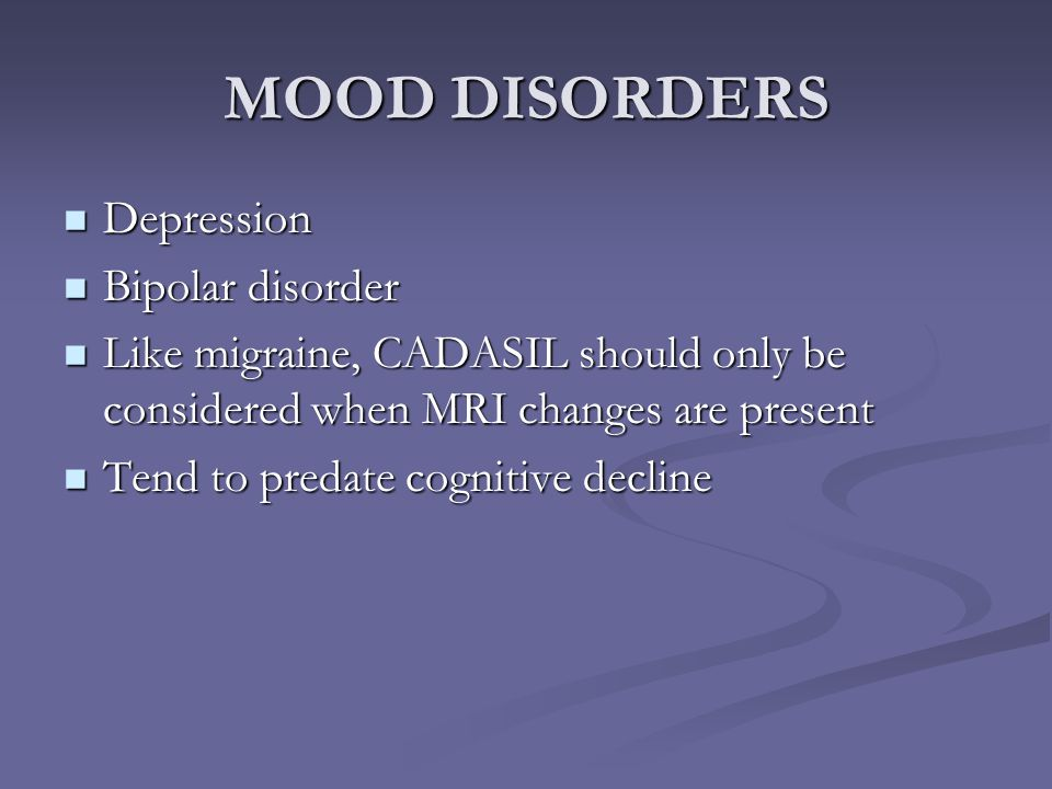 MOOD DISORDERS Depression Depression Bipolar disorder Bipolar disorder Like migraine, CADASIL should only be considered when MRI changes are present L