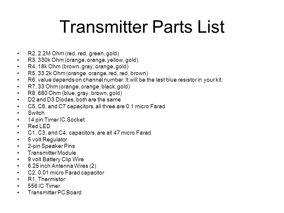 Transmitter Parts List R2, 2.2M Ohm (red, red, green, gold) R3, 330k Ohm (orange, orange, yellow, gold) R4, 18k Ohm (brown, gray, orange, gold) R5, 33.2k Ohm (orange, orange, red, red, brown) R6, value depends on channel number.