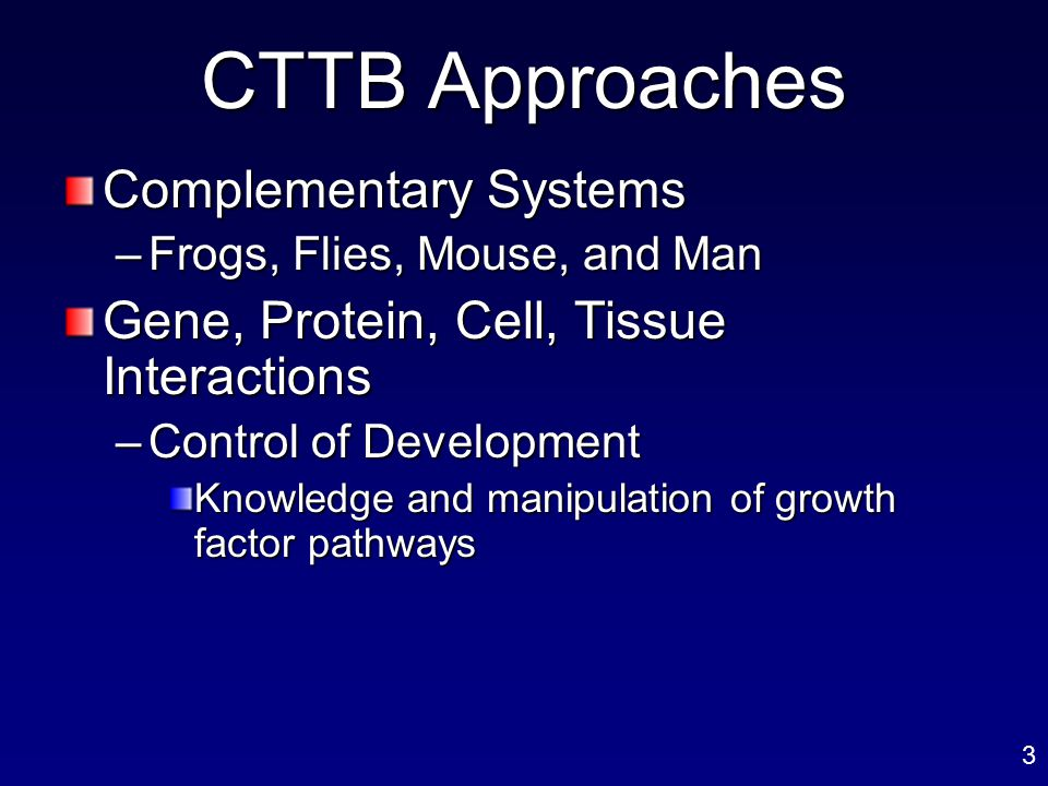 CTTB Approaches Complementary Systems –Frogs, Flies, Mouse, and Man Gene, Protein, Cell, Tissue Interactions –Control of Development Knowledge and man
