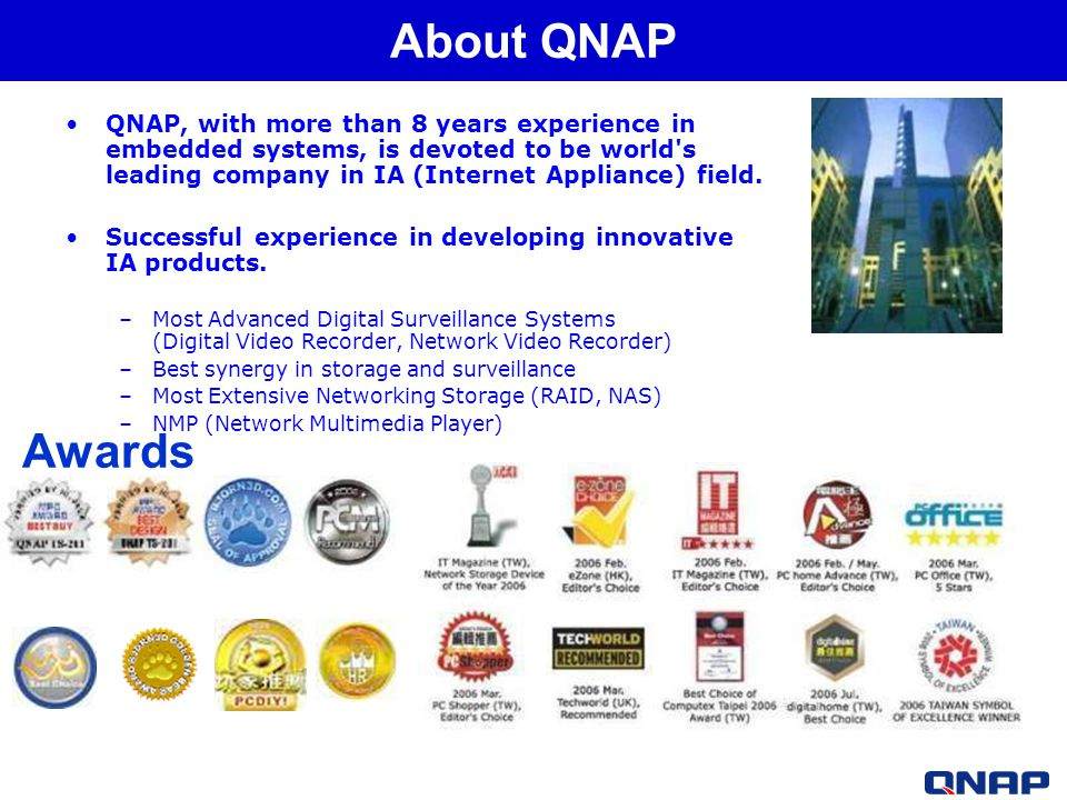 QNAP, with more than 8 years experience in embedded systems, is devoted to be world s leading company in IA (Internet Appliance) field.