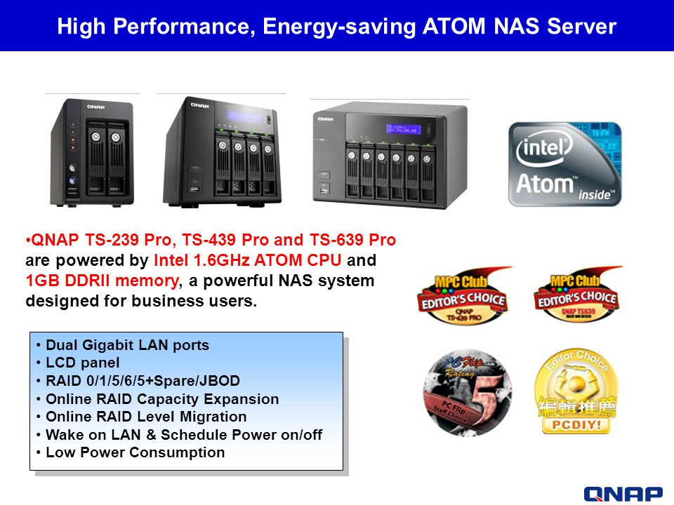 High Performance, Energy-saving ATOM NAS Server Dual Gigabit LAN ports LCD panel RAID 0/1/5/6/5+Spare/JBOD Online RAID Capacity Expansion Online RAID