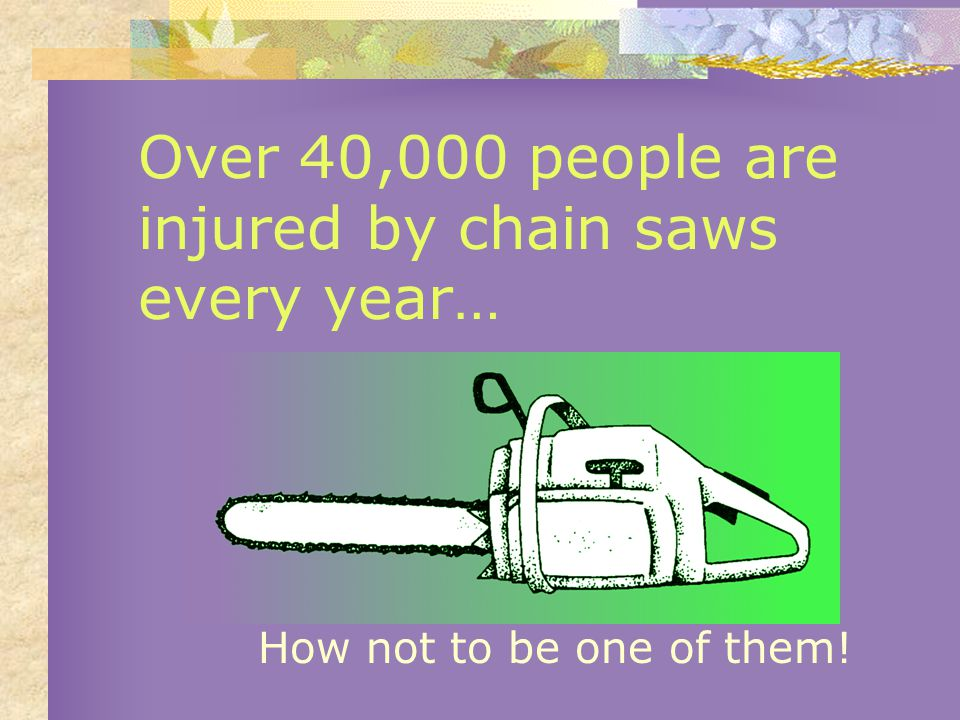 Over 40,000 people are injured by chain saws every year… How not to be one of them!