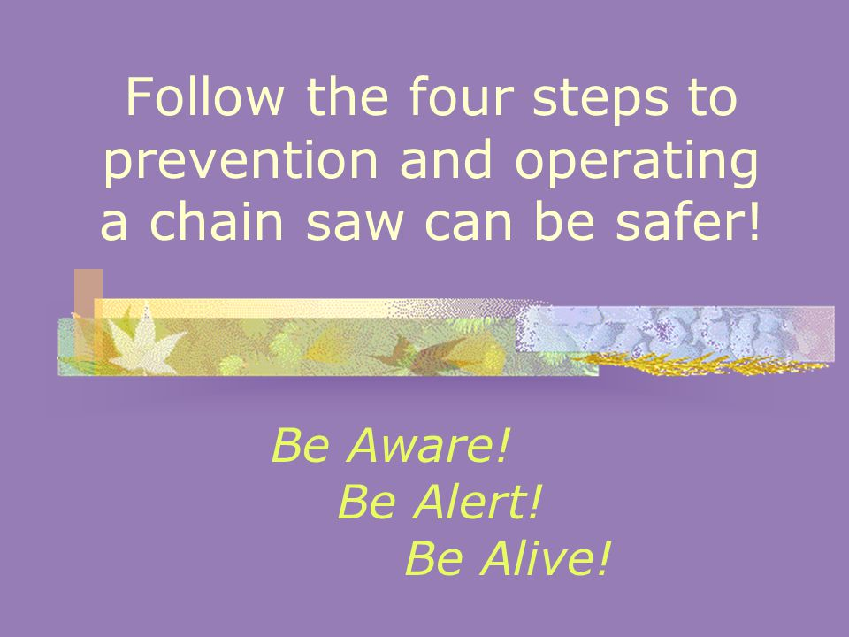 Follow the four steps to prevention and operating a chain saw can be safer.