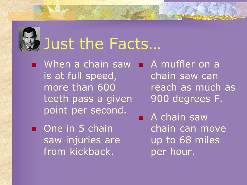 Just the Facts… When a chain saw is at full speed, more than 600 teeth pass a given point per second.