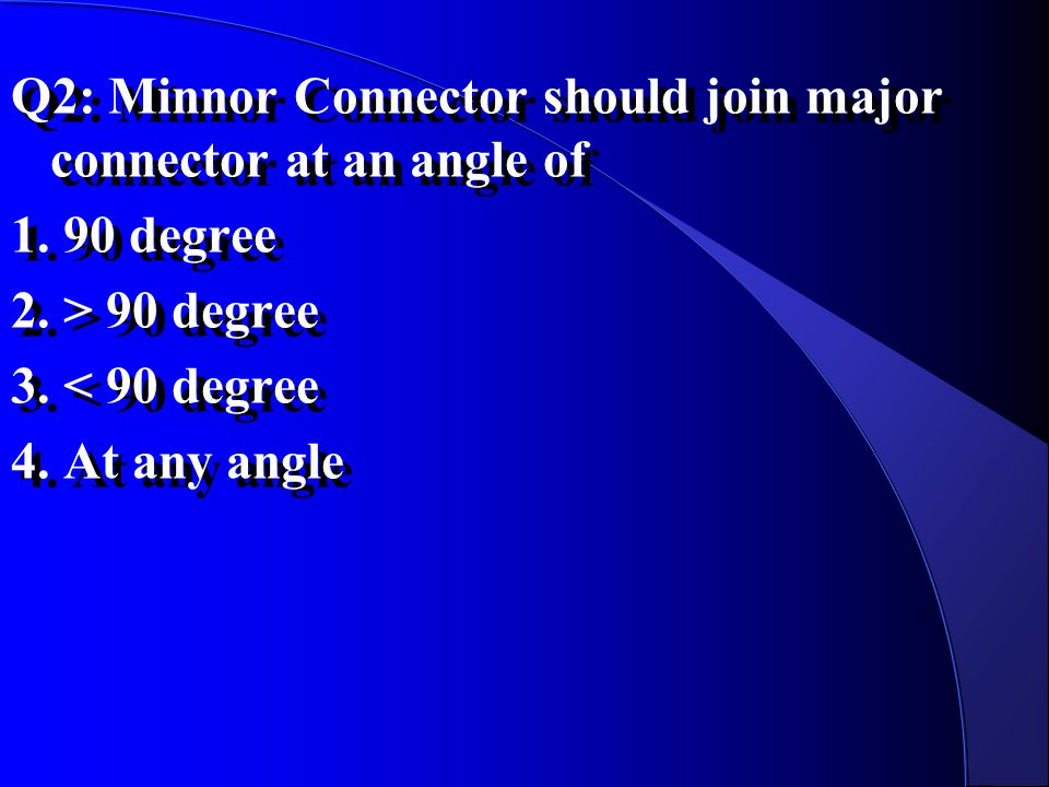Q2: Minnor Connector should join major connector at an angle of 1. 90 degree 2. > 90 degree 3. < 90 degree 4. At any angle Q2: Minnor Connector should