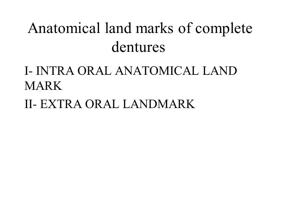 Anatomical land marks of complete dentures I- INTRA ORAL ANATOMICAL LAND MARK II- EXTRA ORAL LANDMARK