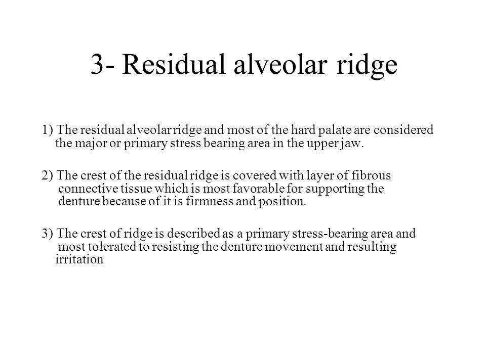 3- Residual alveolar ridge 1) The residual alveolar ridge and most of the hard palate are considered the major or primary stress bearing area in the upper jaw.