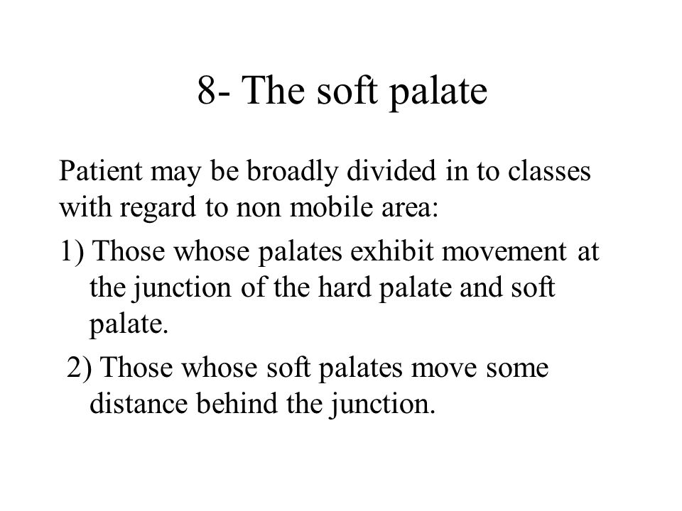 8- The soft palate Patient may be broadly divided in to classes with regard to non mobile area: 1) Those whose palates exhibit movement at the junction of the hard palate and soft palate.