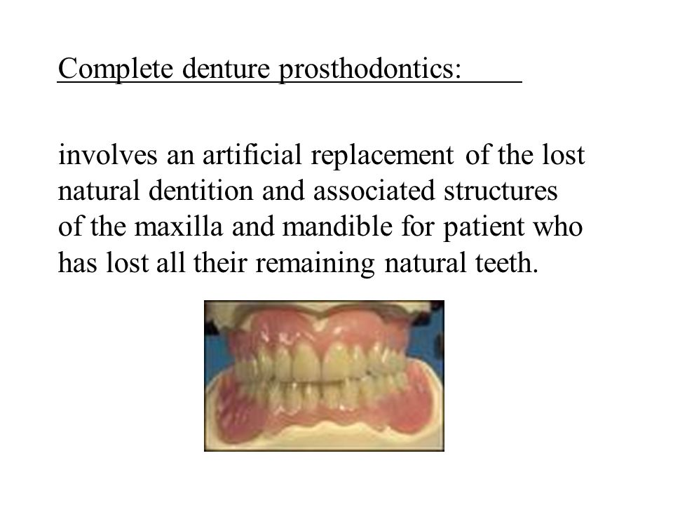 Complete denture prosthodontics: involves an artificial replacement of the lost natural dentition and associated structures of the maxilla and mandible for patient who has lost all their remaining natural teeth.