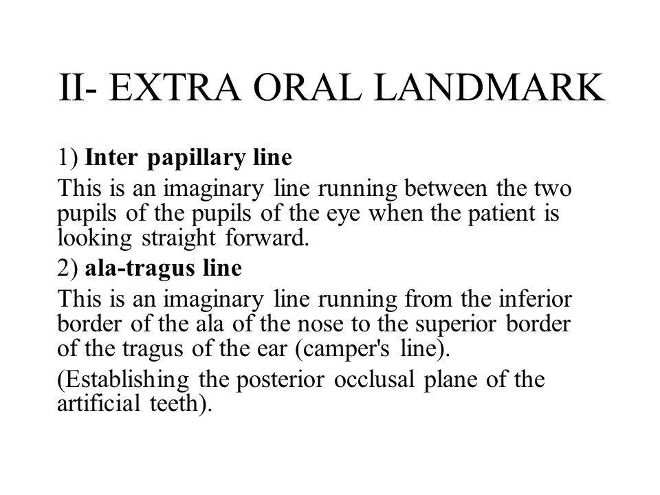 1) Inter papillary line This is an imaginary line running between the two pupils of the pupils of the eye when the patient is looking straight forward.