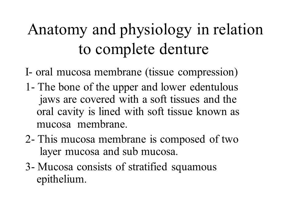 Anatomy and physiology in relation to complete denture I- oral mucosa membrane (tissue compression) 1- The bone of the upper and lower edentulous jaws are covered with a soft tissues and the oral cavity is lined with soft tissue known as mucosa membrane.