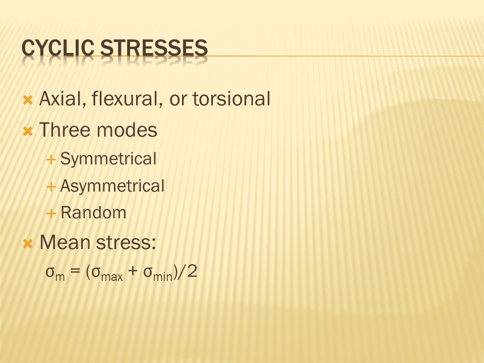  Axial, flexural, or torsional  Three modes  Symmetrical  Asymmetrical  Random  Mean stress: σ m = (σ max + σ min )/2