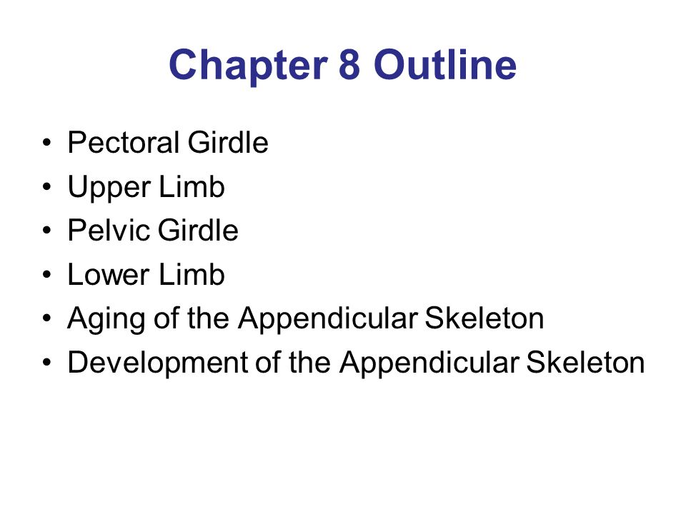 Chapter 8 Outline Pectoral Girdle Upper Limb Pelvic Girdle Lower Limb Aging of the Appendicular Skeleton Development of the Appendicular Skeleton