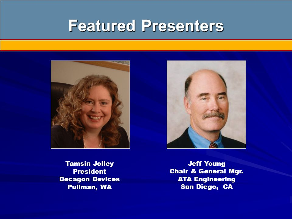 Featured Presenters Jeff Young Chair & General Mgr. ATA Engineering San Diego, CA Tamsin Jolley President Decagon Devices Pullman, WA