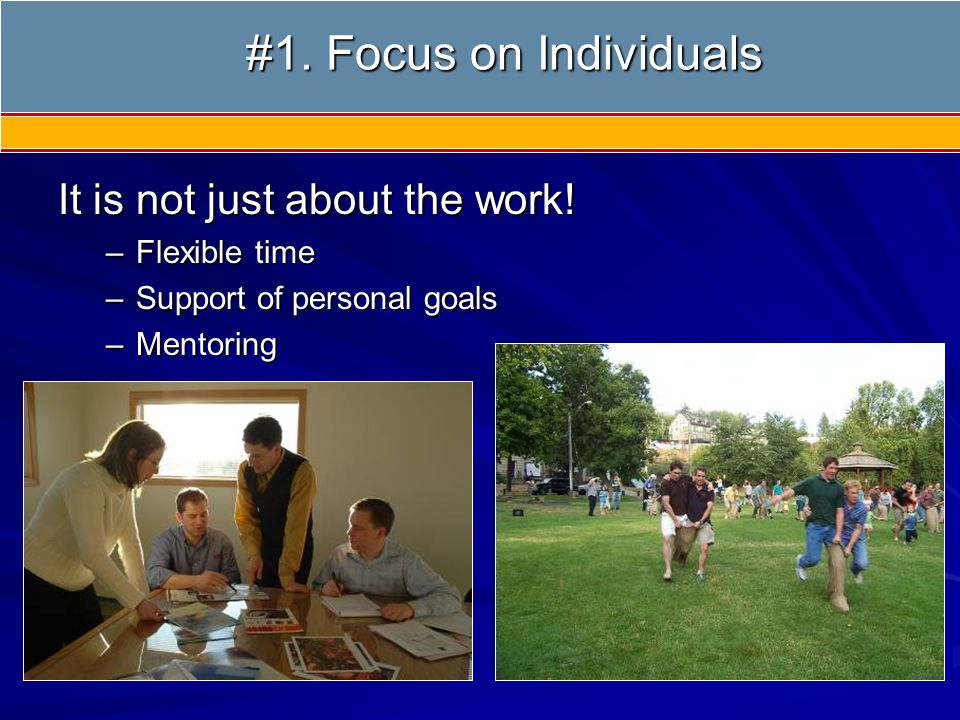 It is not just about the work! –Flexible time –Support of personal goals –Mentoring #1. Focus on Individuals