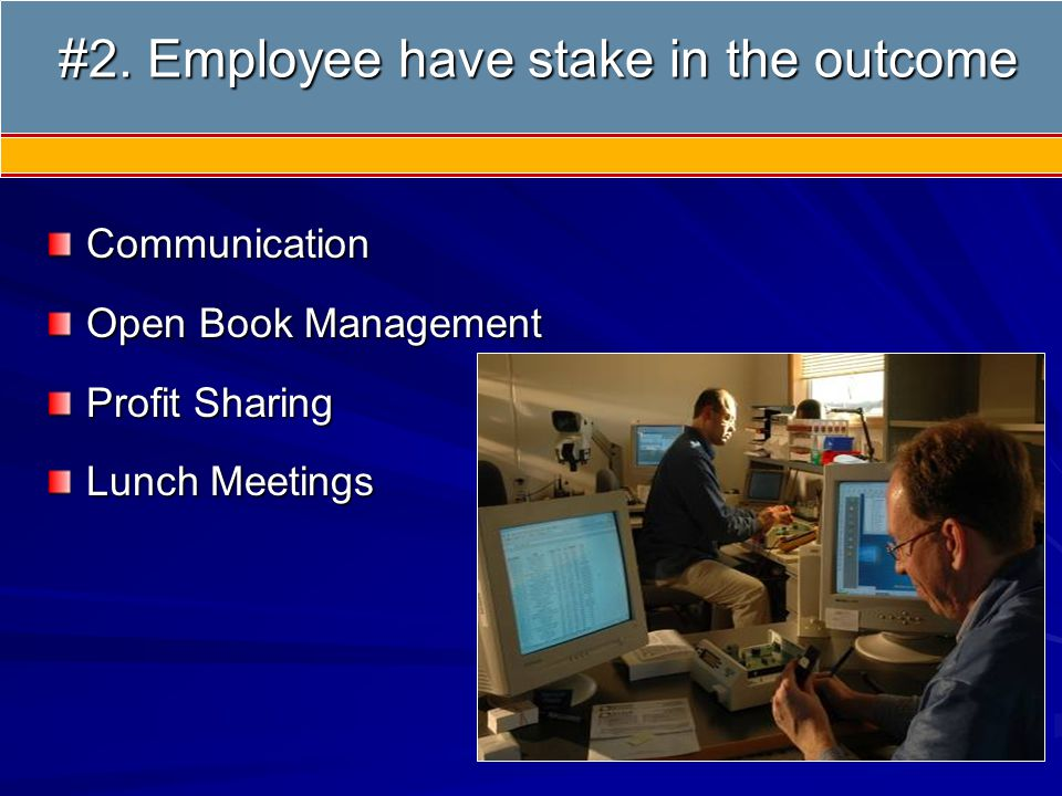 Communication Open Book Management Profit Sharing Lunch Meetings #2. Employee have stake in the outcome #2. Employee have stake in the outcome