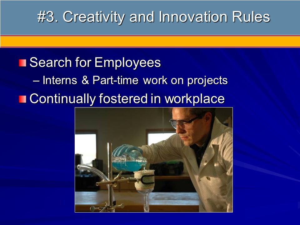 #3 Creativity Search for Employees –Interns & Part-time work on projects Continually fostered in workplace #3. Creativity and Innovation Rules #3. Cre