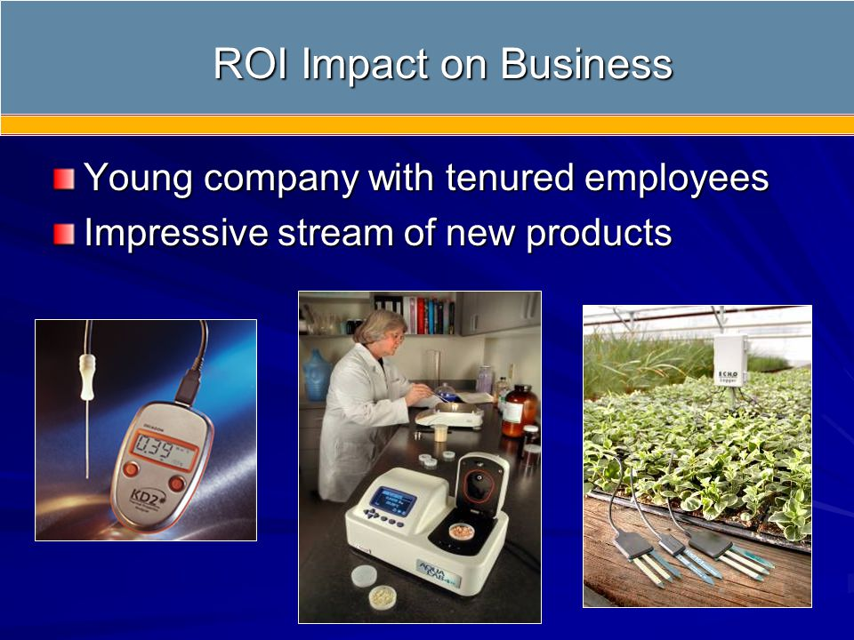 Young company with tenured employees Impressive stream of new products ROI Impact on Business