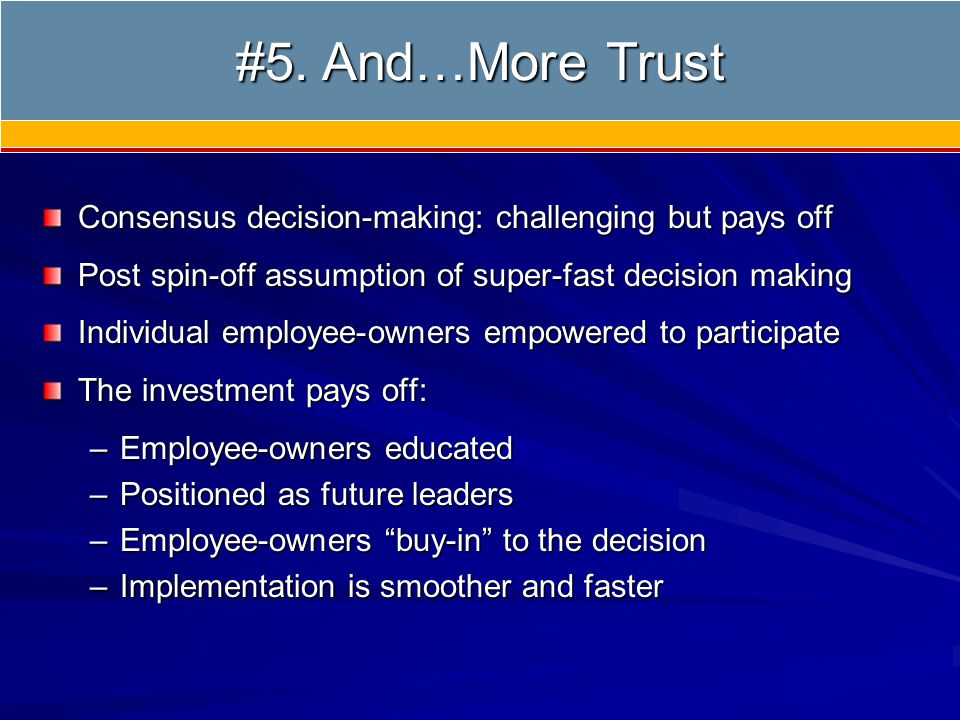 5) Create Environment of Trust Consensus decision-making: challenging but pays off Post spin-off assumption of super-fast decision making Individual employee-owners empowered to participate The investment pays off: –Employee-owners educated –Positioned as future leaders –Employee-owners buy-in to the decision –Implementation is smoother and faster #5.