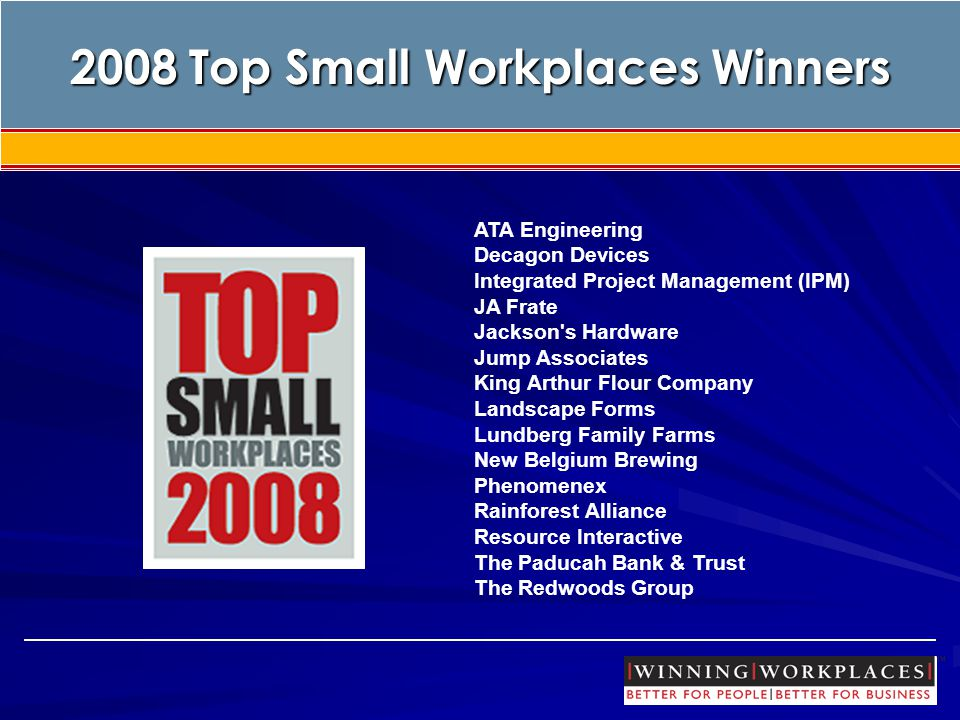 Top Small Workplaces 2008 Top Small Workplaces Winners ATA Engineering Decagon Devices Integrated Project Management (IPM) JA Frate Jackson s Hardware Jump Associates King Arthur Flour Company Landscape Forms Lundberg Family Farms New Belgium Brewing Phenomenex Rainforest Alliance Resource Interactive The Paducah Bank & Trust The Redwoods Group