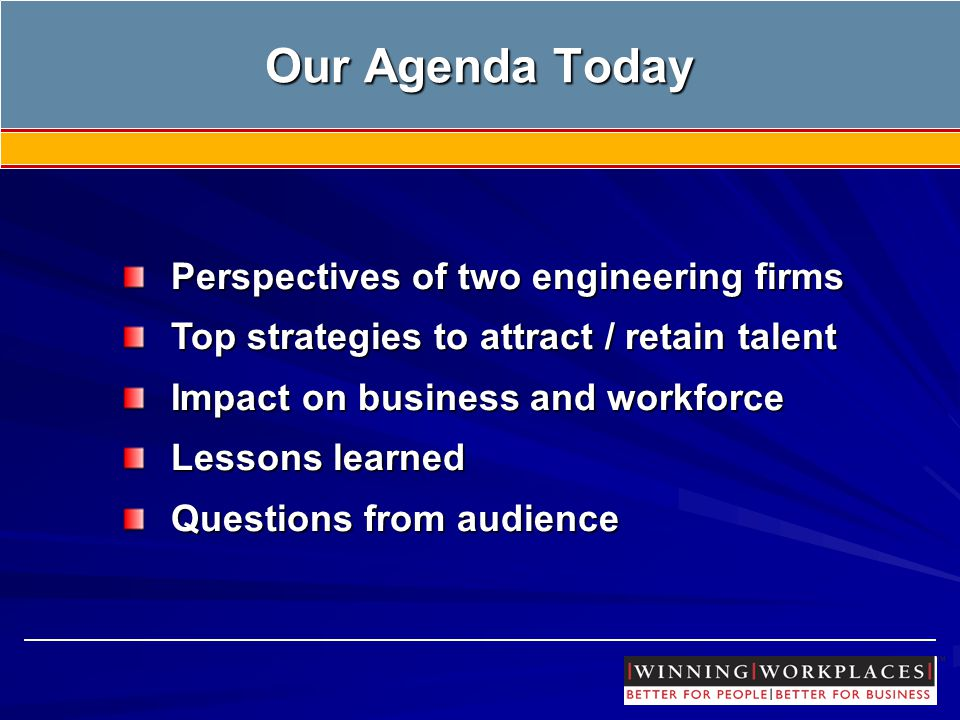 Our Agenda Today Perspectives of two engineering firms Top strategies to attract / retain talent Impact on business and workforce Lessons learned Questions from audience