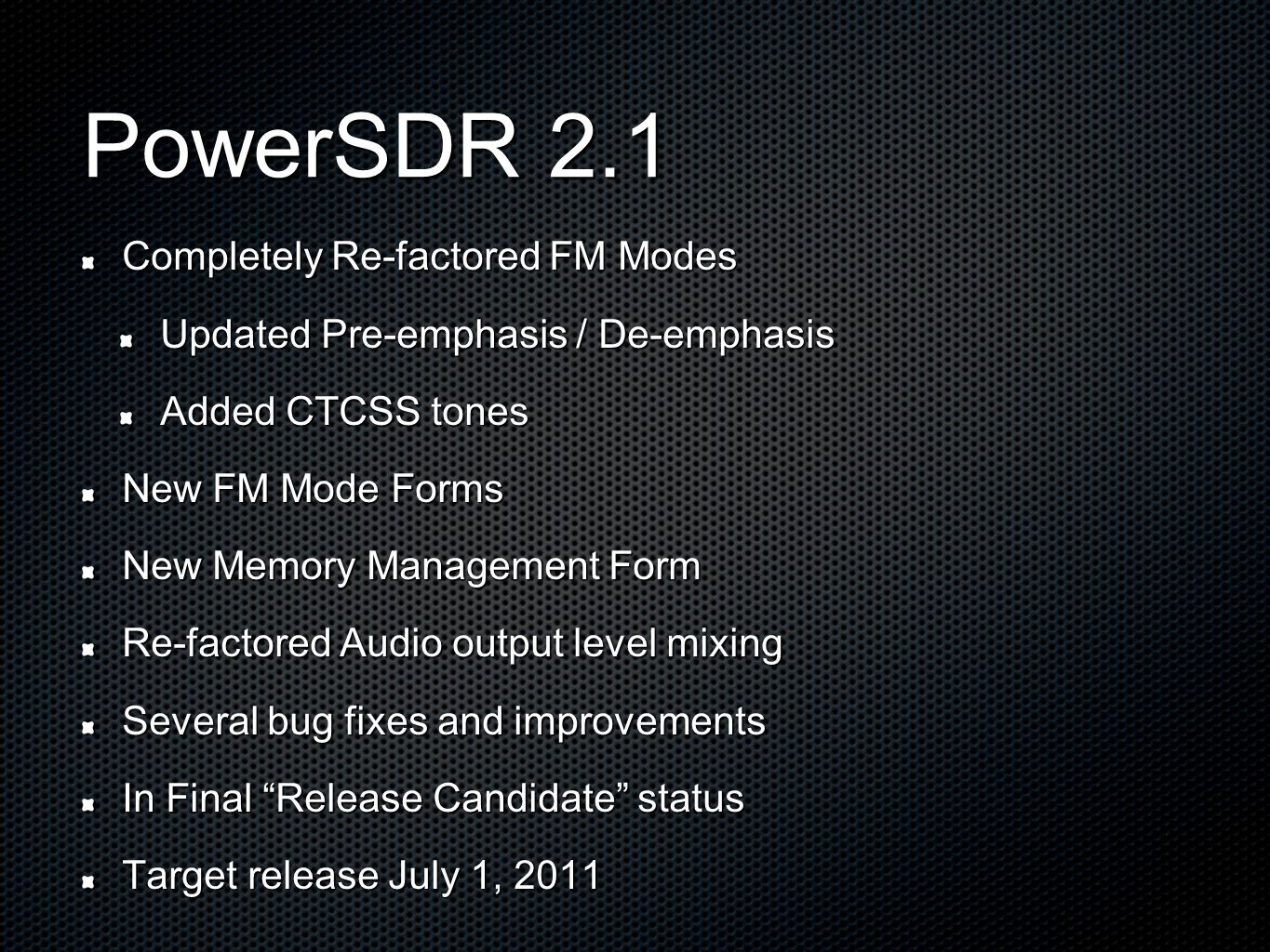 PowerSDR 2.1 Completely Re-factored FM Modes Updated Pre-emphasis / De-emphasis Added CTCSS tones New FM Mode Forms New Memory Management Form Re-factored Audio output level mixing Several bug fixes and improvements In Final Release Candidate status Target release July 1, 2011