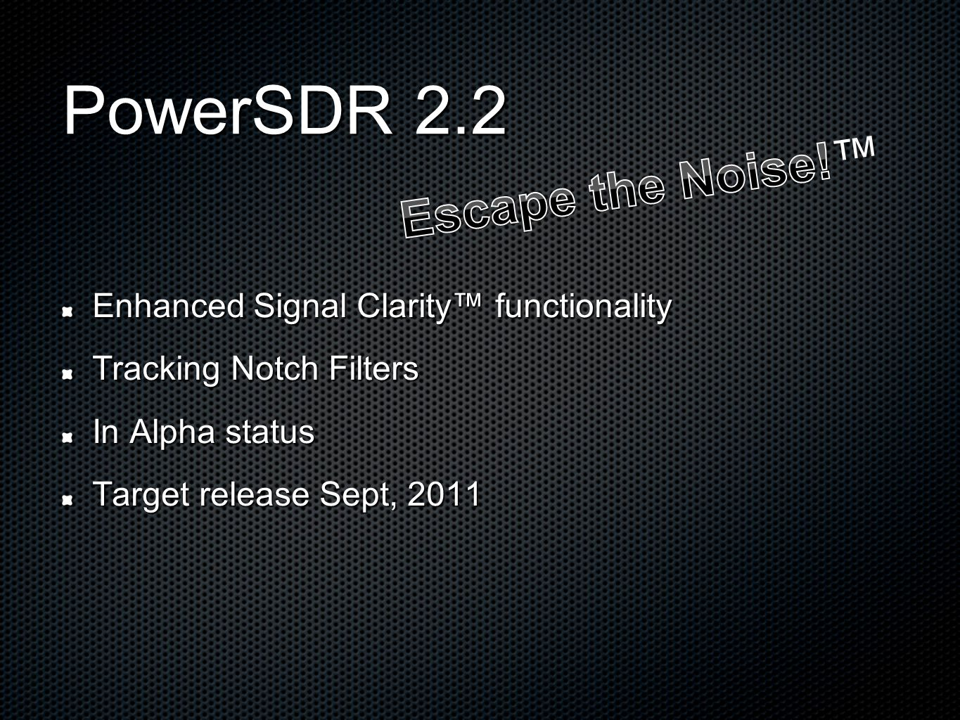 PowerSDR 2.2 Enhanced Signal Clarity™ functionality Tracking Notch Filters In Alpha status Target release Sept, 2011