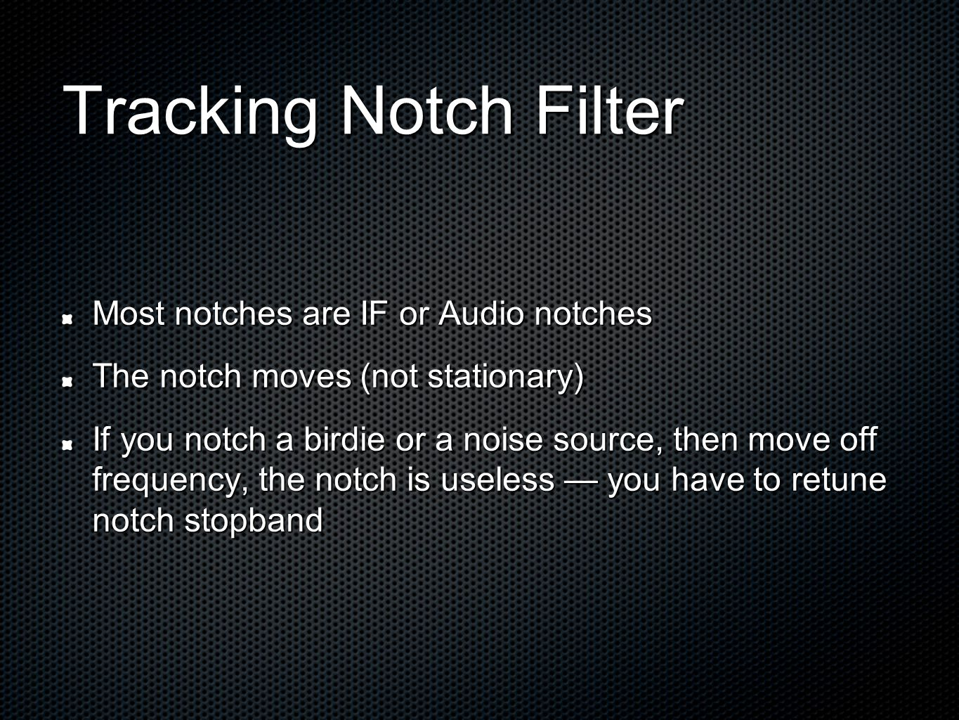 Tracking Notch Filter Most notches are IF or Audio notches The notch moves (not stationary) If you notch a birdie or a noise source, then move off frequency, the notch is useless — you have to retune notch stopband