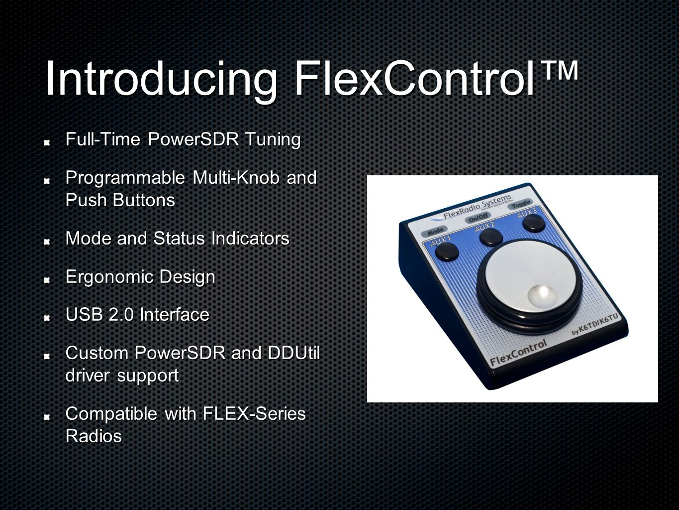 Introducing FlexControl™ Full-Time PowerSDR Tuning Programmable Multi-Knob and Push Buttons Mode and Status Indicators Ergonomic Design USB 2.0 Interface Custom PowerSDR and DDUtil driver support Compatible with FLEX-Series Radios