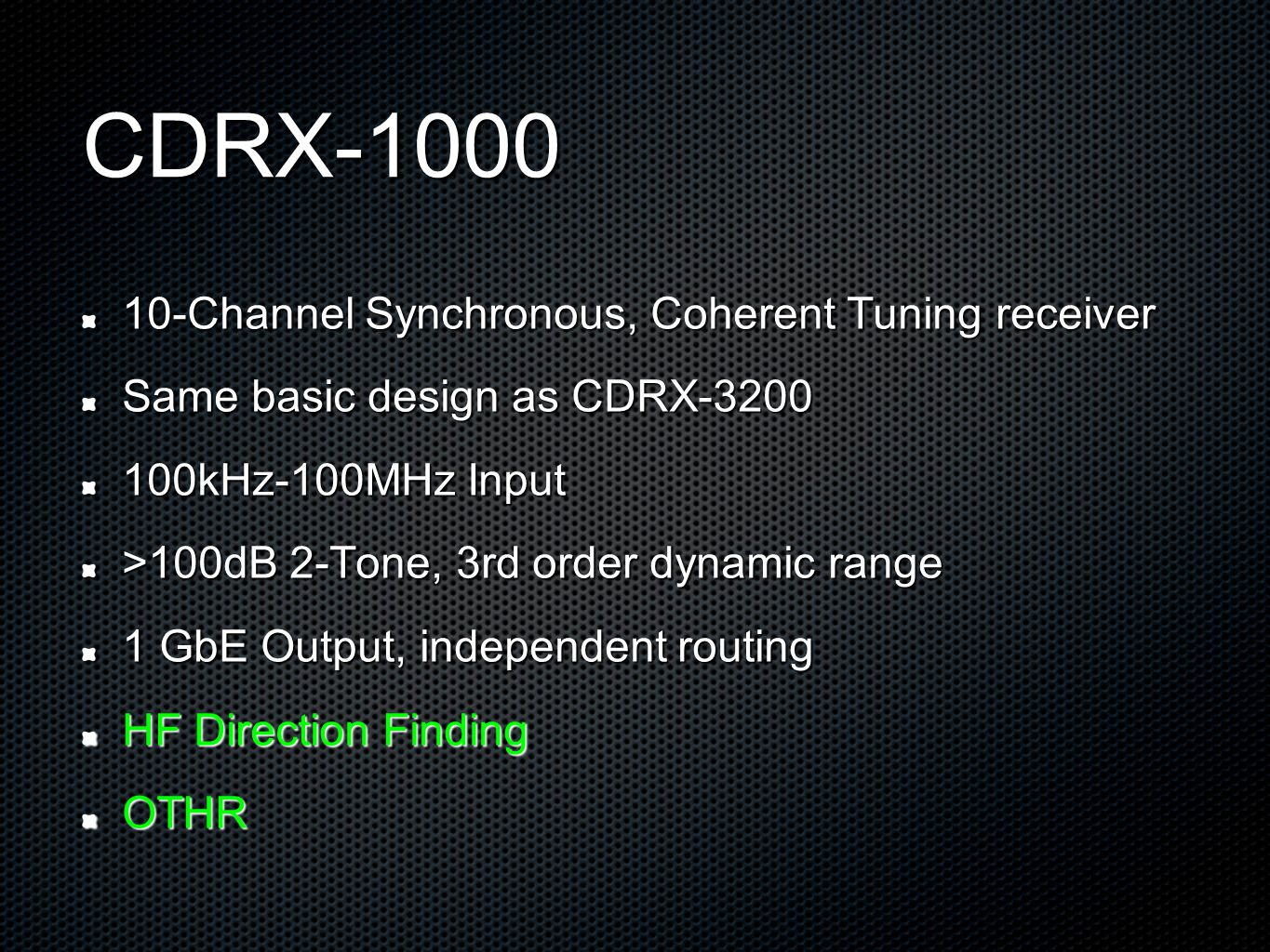 CDRX-1000 10-Channel Synchronous, Coherent Tuning receiver Same basic design as CDRX-3200 100kHz-100MHz Input >100dB 2-Tone, 3rd order dynamic range 1 GbE Output, independent routing HF Direction Finding OTHR