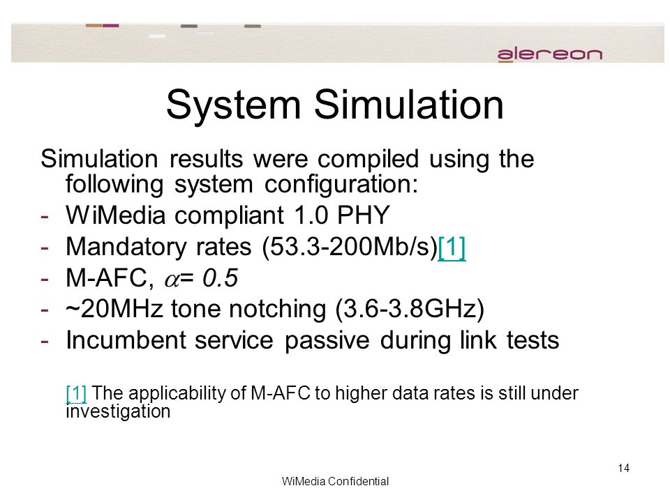 WiMedia Confidential 14 System Simulation Simulation results were compiled using the following system configuration: -WiMedia compliant 1.0 PHY -Mandatory rates (53.3-200Mb/s)[1][1] -M-AFC,  = 0.5 -~20MHz tone notching (3.6-3.8GHz) -Incumbent service passive during link tests [1][1] The applicability of M-AFC to higher data rates is still under investigation
