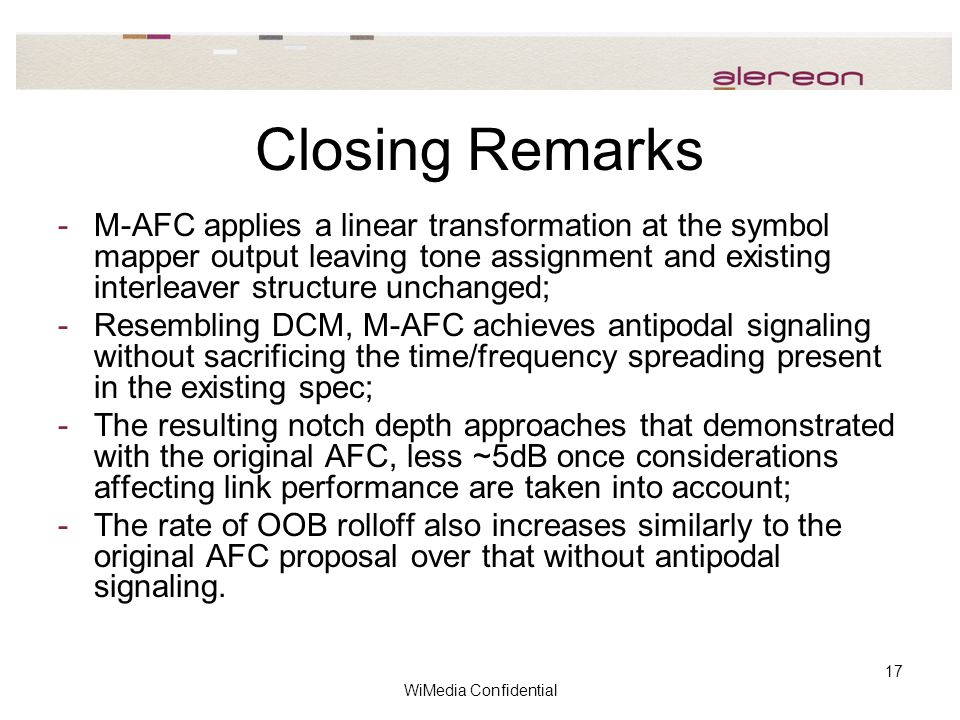 WiMedia Confidential 17 Closing Remarks -M-AFC applies a linear transformation at the symbol mapper output leaving tone assignment and existing interleaver structure unchanged; -Resembling DCM, M-AFC achieves antipodal signaling without sacrificing the time/frequency spreading present in the existing spec; -The resulting notch depth approaches that demonstrated with the original AFC, less ~5dB once considerations affecting link performance are taken into account; -The rate of OOB rolloff also increases similarly to the original AFC proposal over that without antipodal signaling.