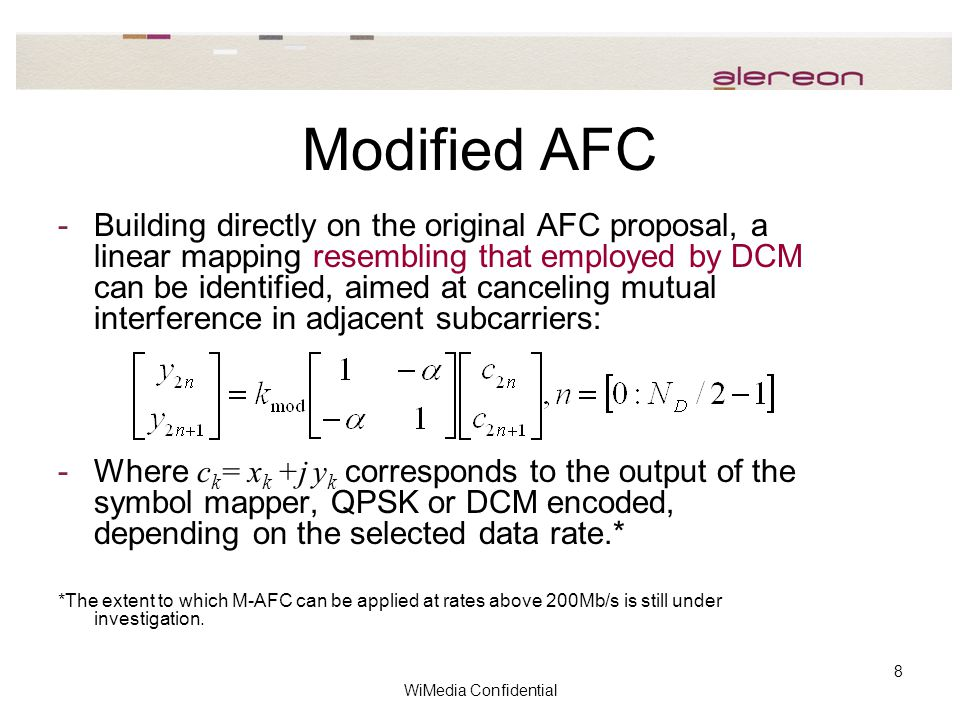 WiMedia Confidential 8 Modified AFC -Building directly on the original AFC proposal, a linear mapping resembling that employed by DCM can be identified, aimed at canceling mutual interference in adjacent subcarriers: -Where c k = x k +j y k corresponds to the output of the symbol mapper, QPSK or DCM encoded, depending on the selected data rate.* *The extent to which M-AFC can be applied at rates above 200Mb/s is still under investigation.