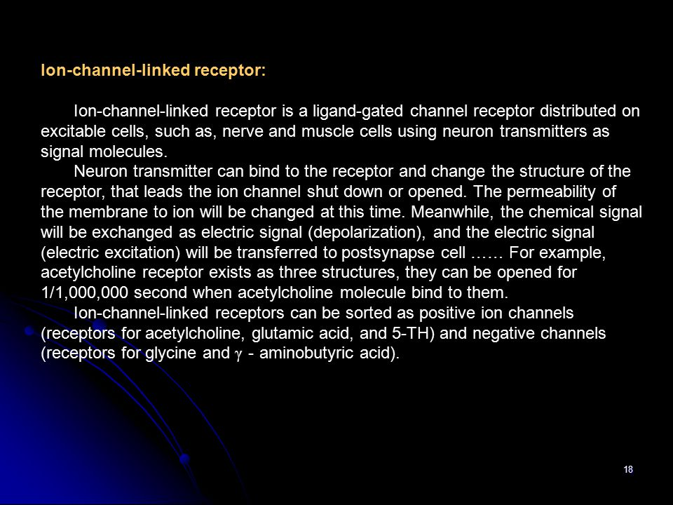 18 Ion-channel-linked receptor: Ion-channel-linked receptor is a ligand-gated channel receptor distributed on excitable cells, such as, nerve and muscle cells using neuron transmitters as signal molecules.