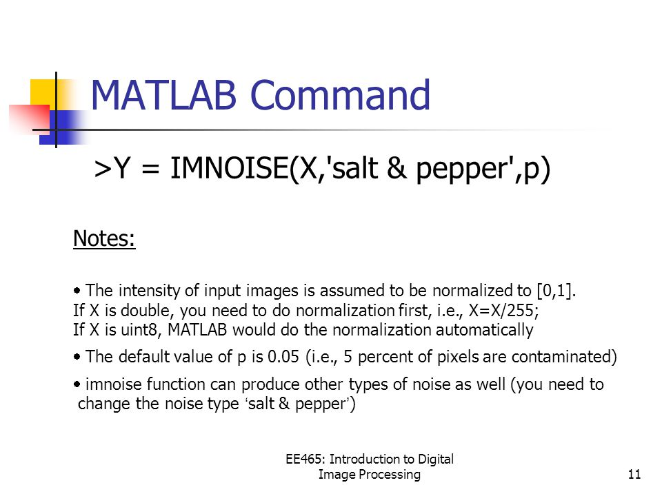 EE465: Introduction to Digital Image Processing11 MATLAB Command >Y = IMNOISE(X, salt & pepper ,p) Notes:  The intensity of input images is assumed to be normalized to [0,1].