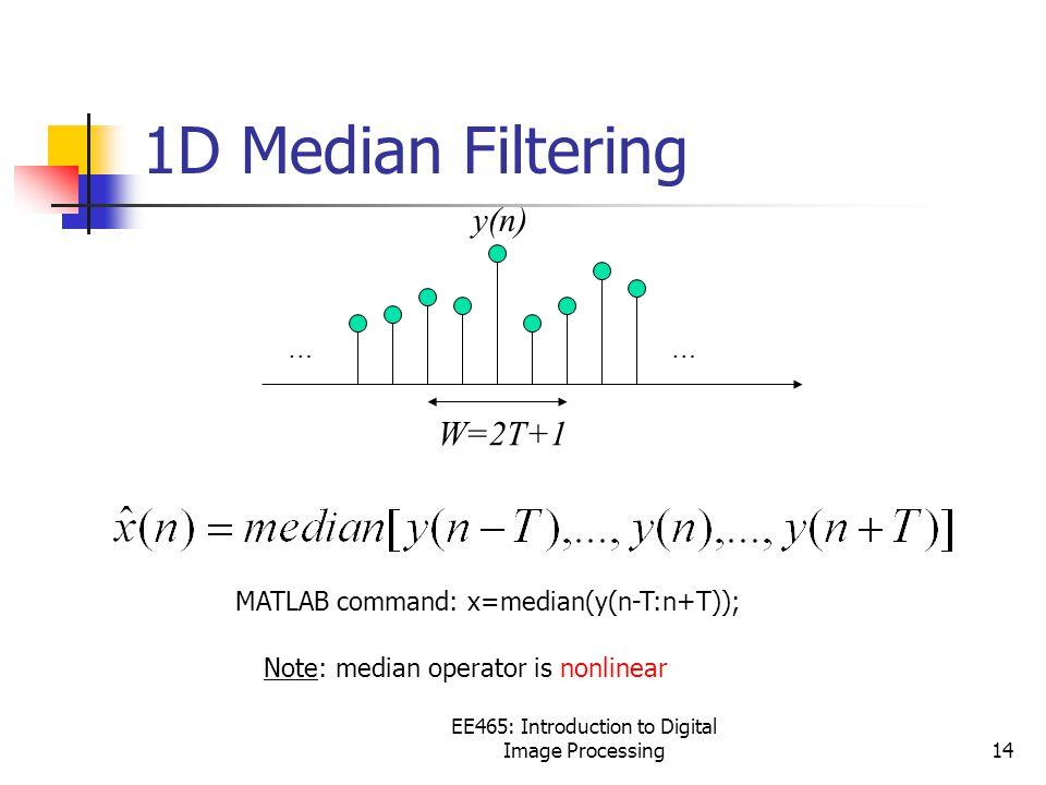 EE465: Introduction to Digital Image Processing14 y(n) W=2T+1 1D Median Filtering …… Note: median operator is nonlinear MATLAB command: x=median(y(n-T:n+T));