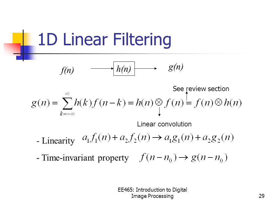 EE465: Introduction to Digital Image Processing29 f(n) h(n) g(n) - Linearity - Time-invariant property Linear convolution 1D Linear Filtering See review section