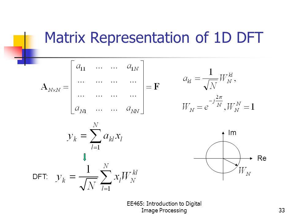 EE465: Introduction to Digital Image Processing33 Matrix Representation of 1D DFT Re Im DFT: