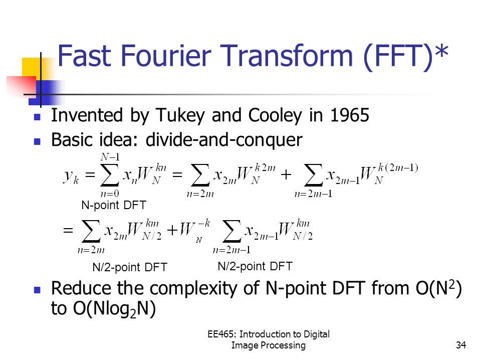 EE465: Introduction to Digital Image Processing34 Fast Fourier Transform (FFT)* Invented by Tukey and Cooley in 1965 Basic idea: divide-and-conquer Reduce the complexity of N-point DFT from O(N 2 ) to O(Nlog 2 N) N/2-point DFT N-point DFT