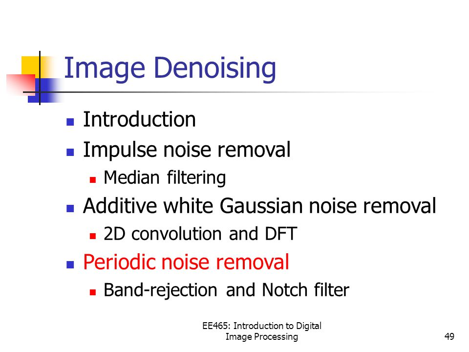 EE465: Introduction to Digital Image Processing49 Image Denoising Introduction Impulse noise removal Median filtering Additive white Gaussian noise removal 2D convolution and DFT Periodic noise removal Band-rejection and Notch filter