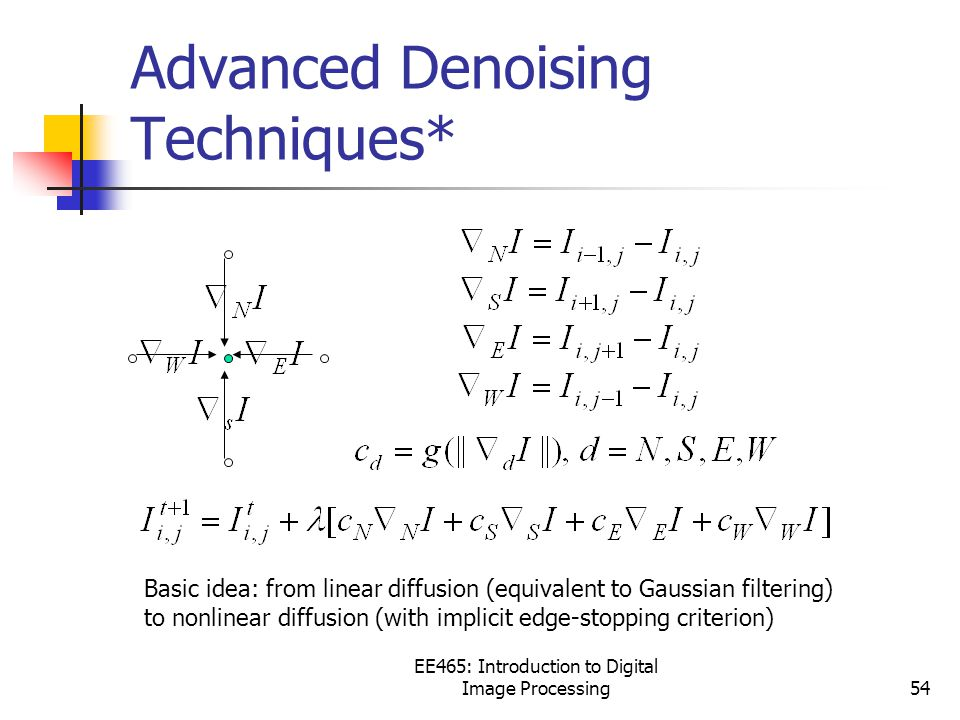 Advanced Denoising Techniques* EE465: Introduction to Digital Image Processing54 Basic idea: from linear diffusion (equivalent to Gaussian filtering) to nonlinear diffusion (with implicit edge-stopping criterion)