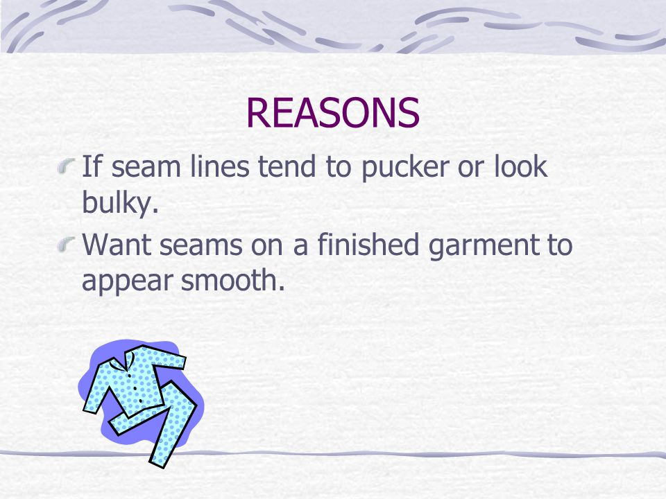 REASONS If seam lines tend to pucker or look bulky. Want seams on a finished garment to appear smooth.
